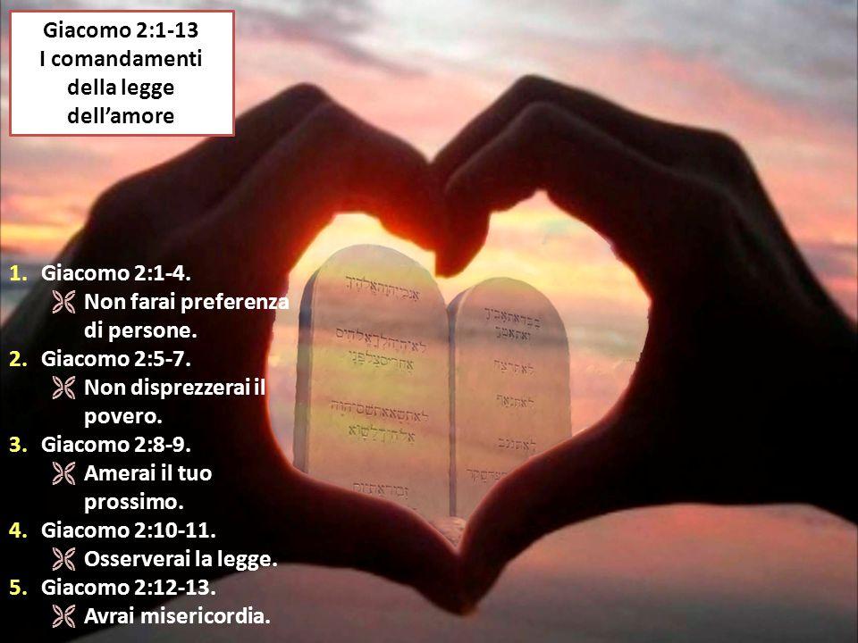Giacomo 2:1-13 I comandamenti della legge dell'amore 1.Giacomo 2:1-4.  Non farai preferenza di persone. 2.Giacomo 2:5-7.  Non disprezzerai il povero