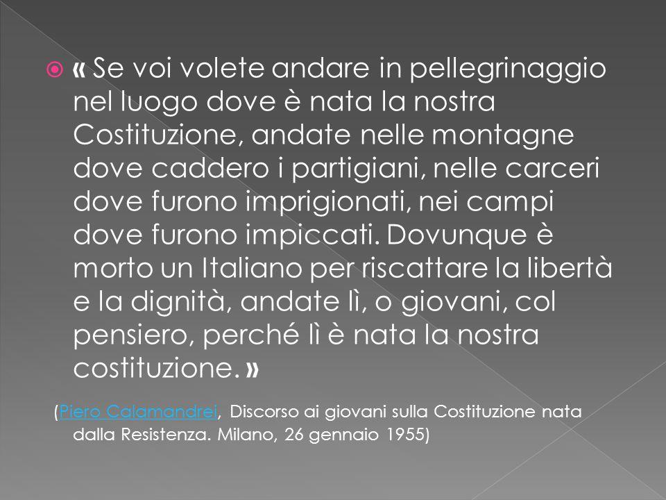  « Se voi volete andare in pellegrinaggio nel luogo dove è nata la nostra Costituzione, andate nelle montagne dove caddero i partigiani, nelle carcer