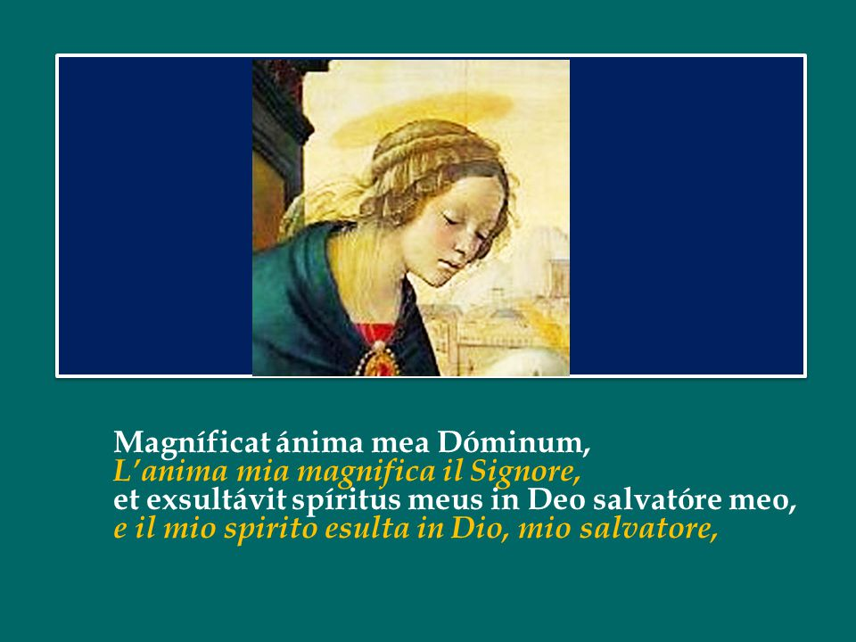 Magníficat ánima mea Dóminum, L'anima mia magnifica il Signore, et exsultávit spíritus meus in Deo salvatóre meo, e il mio spirito esulta in Dio, mio salvatore,