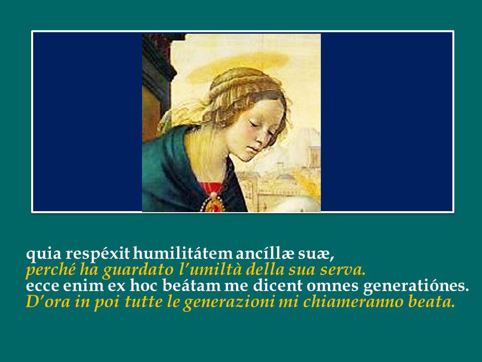 quia respéxit humilitátem ancíllæ suæ, perché ha guardato l'umiltà della sua serva.
