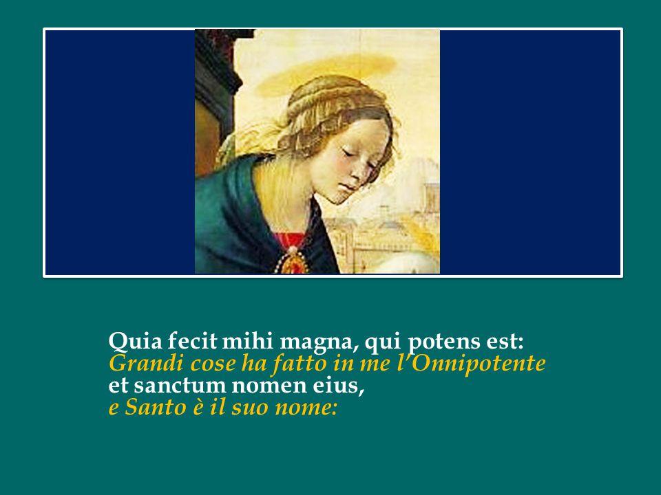 Quia fecit mihi magna, qui potens est: Grandi cose ha fatto in me l'Onnipotente et sanctum nomen eius, e Santo è il suo nome: