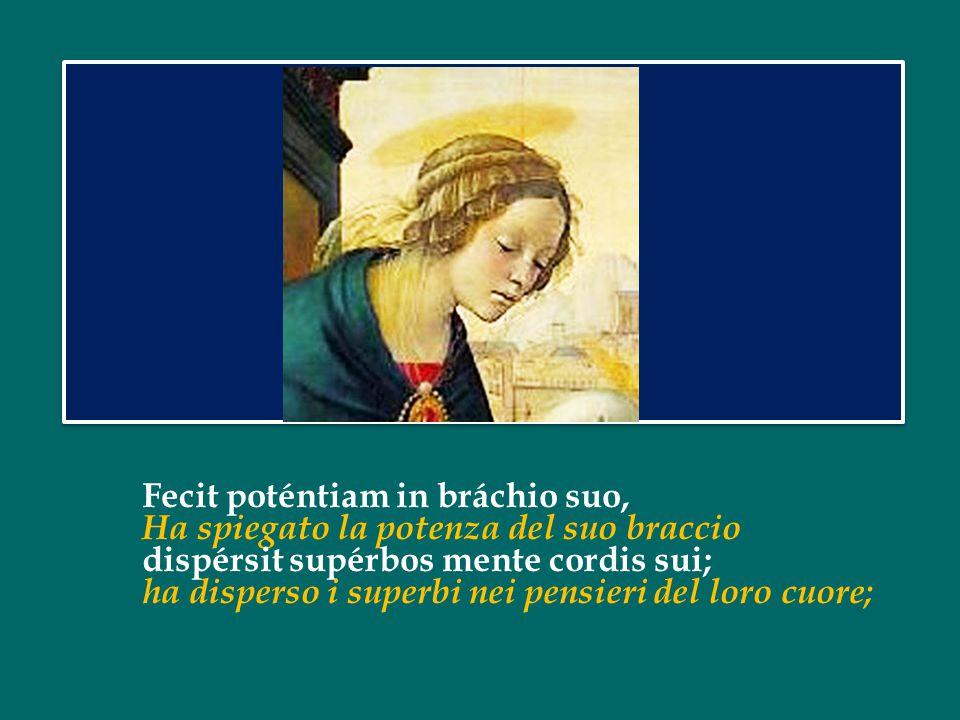 Fecit poténtiam in bráchio suo, Ha spiegato la potenza del suo braccio dispérsit supérbos mente cordis sui; ha disperso i superbi nei pensieri del loro cuore;