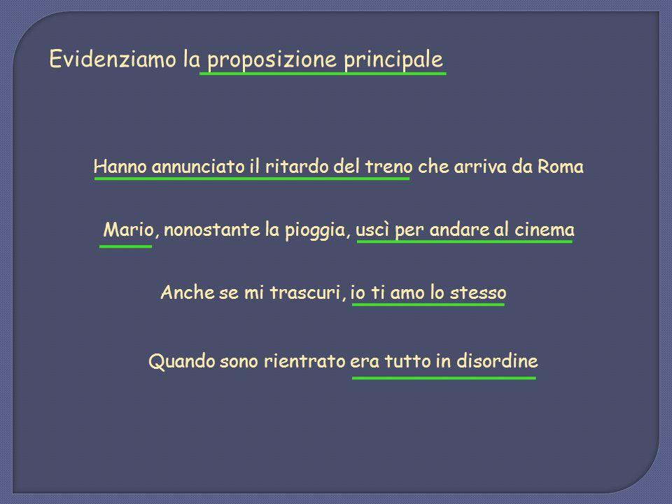 Hanno annunciato il ritardo del treno che arriva da Roma Evidenziamo la proposizione principale Mario, nonostante la pioggia, uscì per andare al cinem