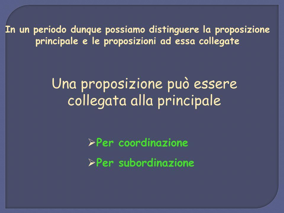 In un periodo dunque possiamo distinguere la proposizione principale e le proposizioni ad essa collegate Una proposizione può essere collegata alla pr