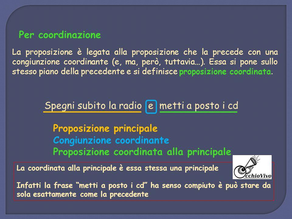 Per coordinazione La proposizione è legata alla proposizione che la precede con una congiunzione coordinante (e, ma, però, tuttavia…). Essa si pone su