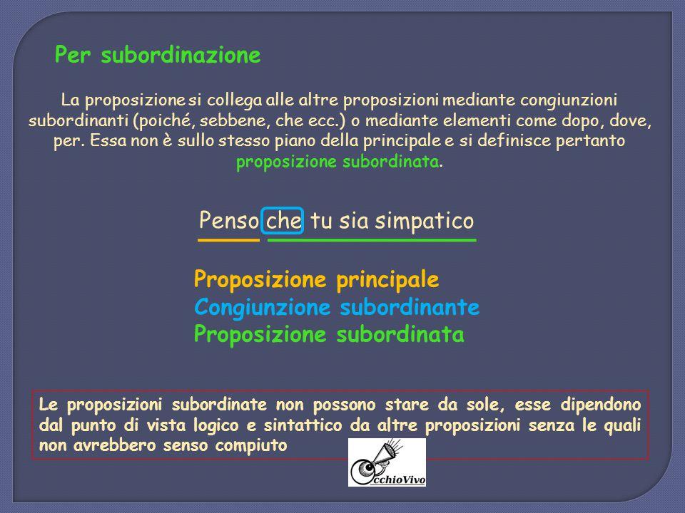 Per subordinazione La proposizione si collega alle altre proposizioni mediante congiunzioni subordinanti (poiché, sebbene, che ecc.) o mediante elemen