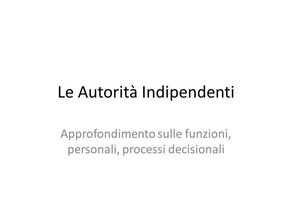 Le Autorità Indipendenti Approfondimento sulle funzioni, personali, processi decisionali