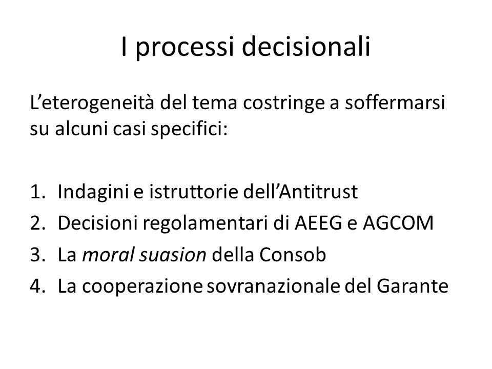 I processi decisionali L'eterogeneità del tema costringe a soffermarsi su alcuni casi specifici: 1.Indagini e istruttorie dell'Antitrust 2.Decisioni regolamentari di AEEG e AGCOM 3.La moral suasion della Consob 4.La cooperazione sovranazionale del Garante