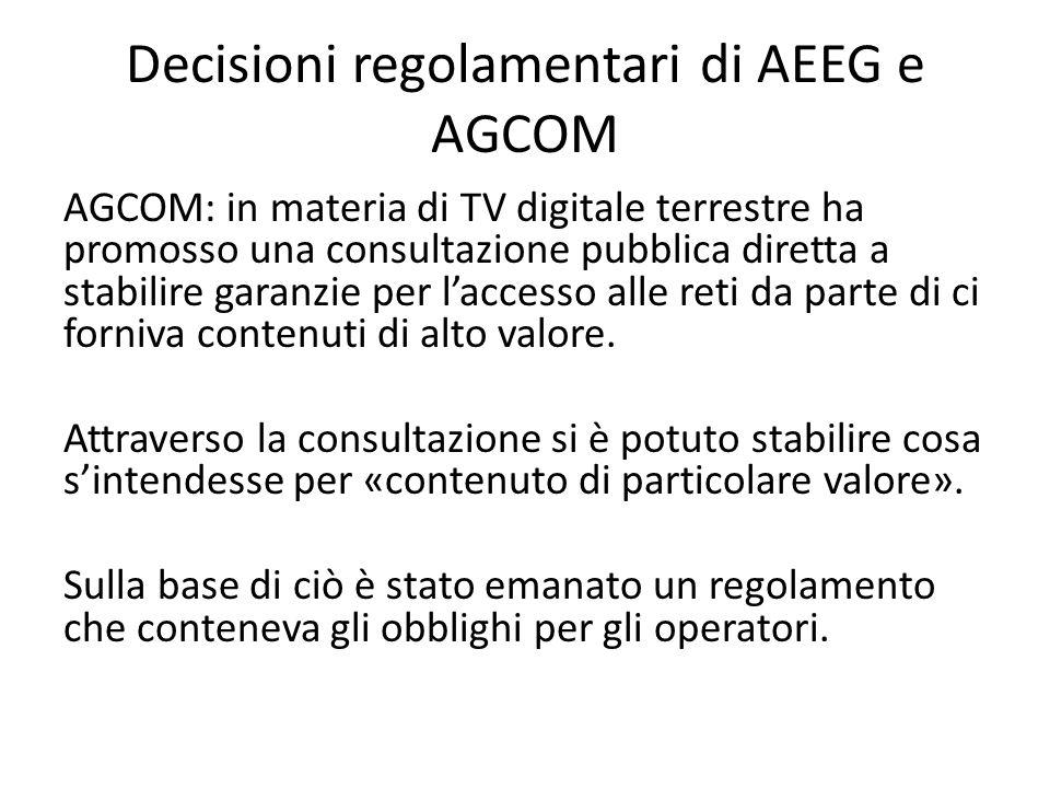 Decisioni regolamentari di AEEG e AGCOM AGCOM: in materia di TV digitale terrestre ha promosso una consultazione pubblica diretta a stabilire garanzie per l'accesso alle reti da parte di ci forniva contenuti di alto valore.