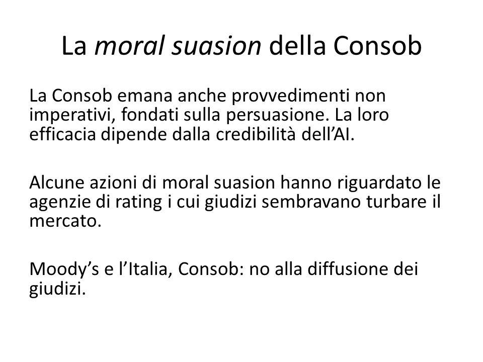 La moral suasion della Consob La Consob emana anche provvedimenti non imperativi, fondati sulla persuasione.