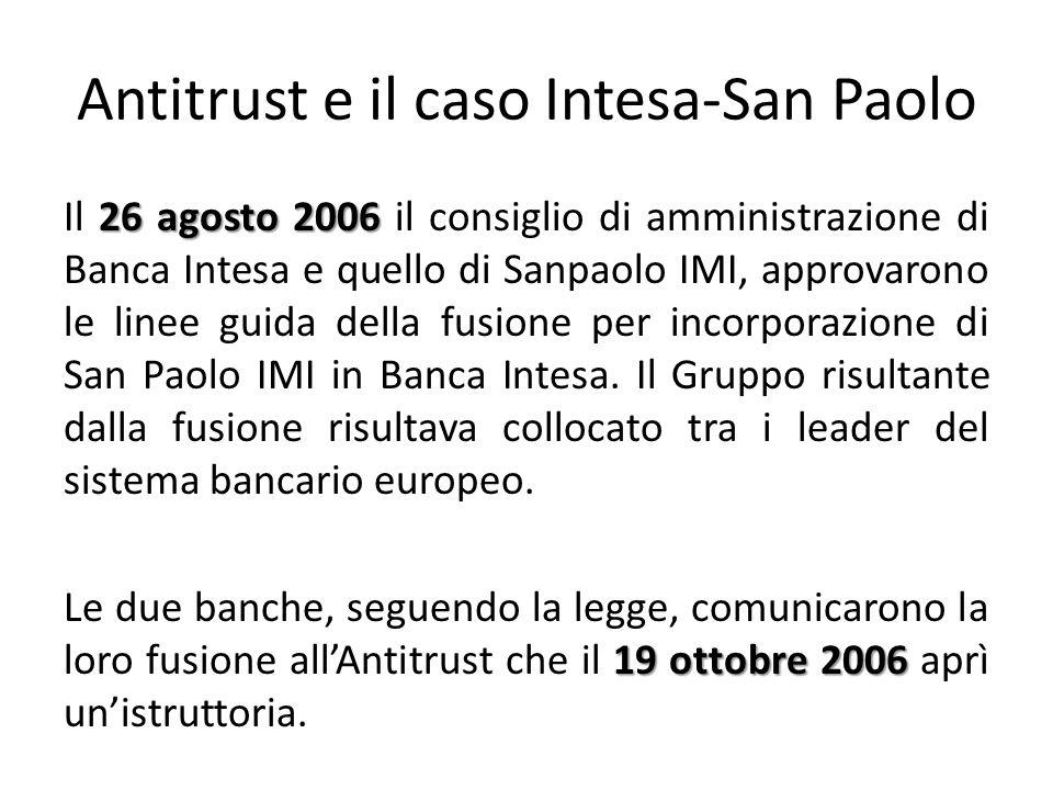 Antitrust e il caso Intesa-San Paolo 26 agosto 2006 Il 26 agosto 2006 il consiglio di amministrazione di Banca Intesa e quello di Sanpaolo IMI, approvarono le linee guida della fusione per incorporazione di San Paolo IMI in Banca Intesa.