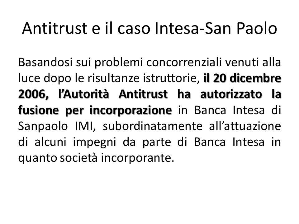 Antitrust e il caso Intesa-San Paolo il 20 dicembre 2006, l'Autorità Antitrust ha autorizzato la fusione per incorporazione Basandosi sui problemi concorrenziali venuti alla luce dopo le risultanze istruttorie, il 20 dicembre 2006, l'Autorità Antitrust ha autorizzato la fusione per incorporazione in Banca Intesa di Sanpaolo IMI, subordinatamente all'attuazione di alcuni impegni da parte di Banca Intesa in quanto società incorporante.