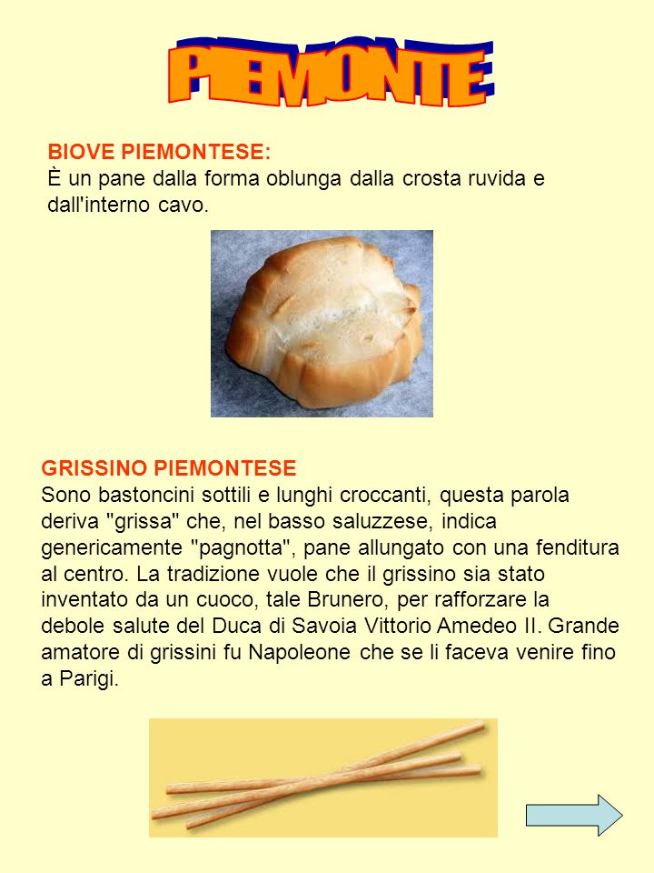 BIOVE PIEMONTESE: È un pane dalla forma oblunga dalla crosta ruvida e dall'interno cavo. GRISSINO PIEMONTESE Sono bastoncini sottili e lunghi croccant