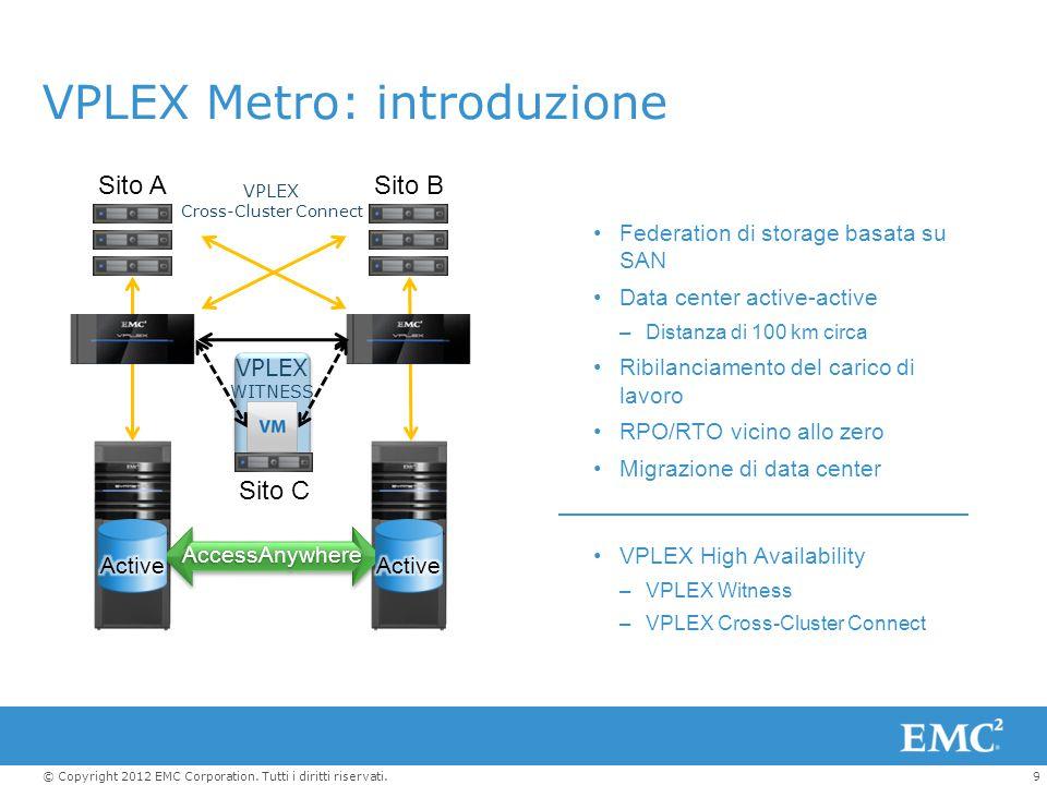 9© Copyright 2012 EMC Corporation. Tutti i diritti riservati. VPLEX Metro: introduzione Sito ASito B Sito C VPLEX WITNESS VPLEX Cross-Cluster Connect