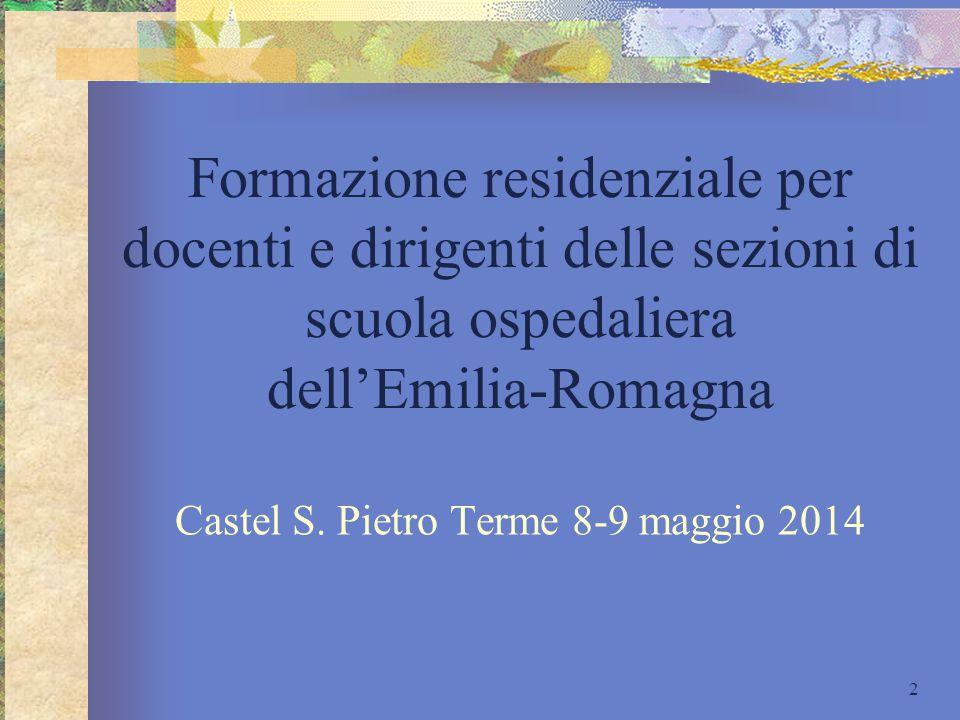Formazione residenziale per docenti e dirigenti delle sezioni di scuola ospedaliera dell'Emilia-Romagna Castel S. Pietro Terme 8-9 maggio 2014 2
