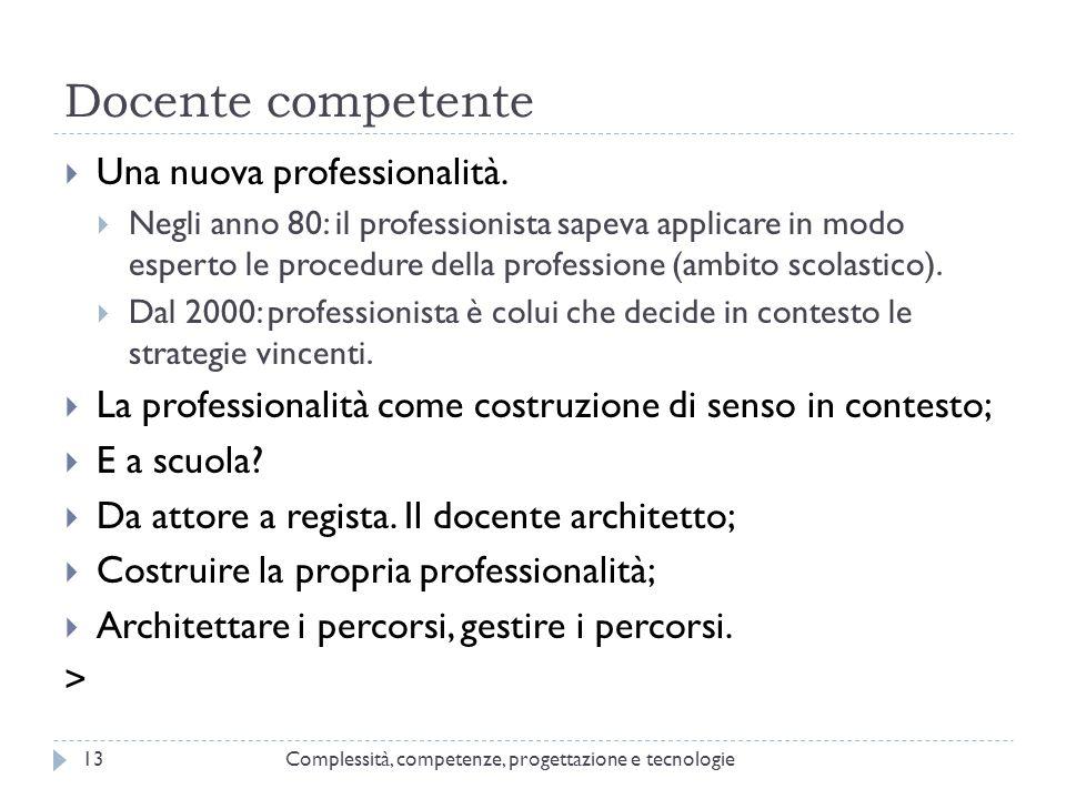 Docente competente Complessità, competenze, progettazione e tecnologie13  Una nuova professionalità.  Negli anno 80: il professionista sapeva applic