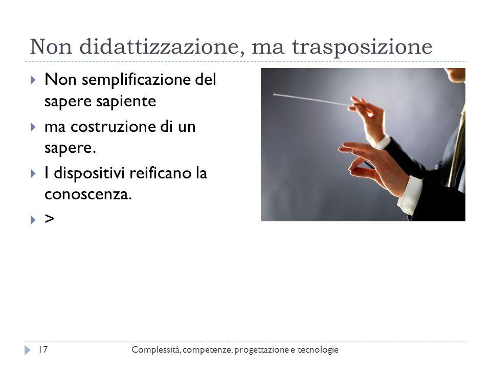 Non didattizzazione, ma trasposizione Complessità, competenze, progettazione e tecnologie17  Non semplificazione del sapere sapiente  ma costruzione