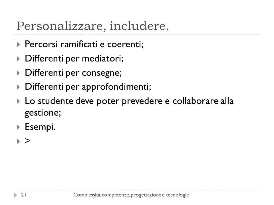 Personalizzare, includere. Complessità, competenze, progettazione e tecnologie21  Percorsi ramificati e coerenti;  Differenti per mediatori;  Diffe