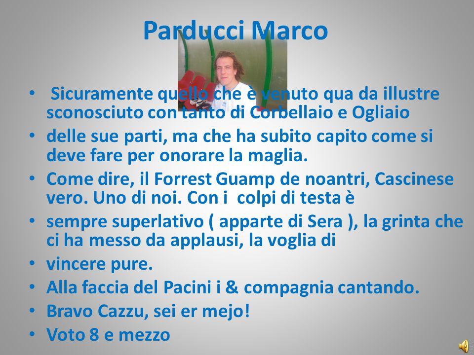 Parducci Marco Sicuramente quello che è venuto qua da illustre sconosciuto con tanto di Corbellaio e Ogliaio delle sue parti, ma che ha subito capito come si deve fare per onorare la maglia.