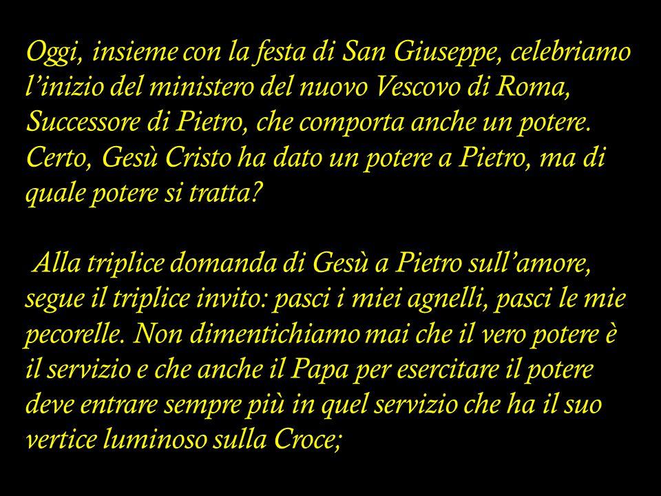 Oggi, insieme con la festa di San Giuseppe, celebriamo l'inizio del ministero del nuovo Vescovo di Roma, Successore di Pietro, che comporta anche un p