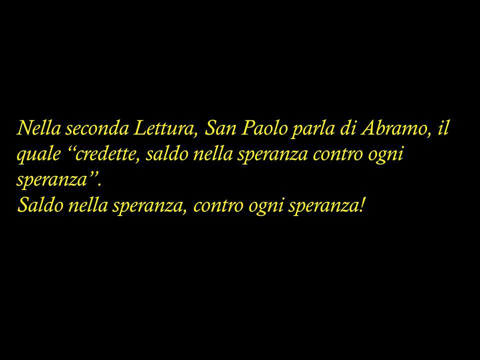 Nella seconda Lettura, San Paolo parla di Abramo, il quale credette, saldo nella speranza contro ogni speranza .