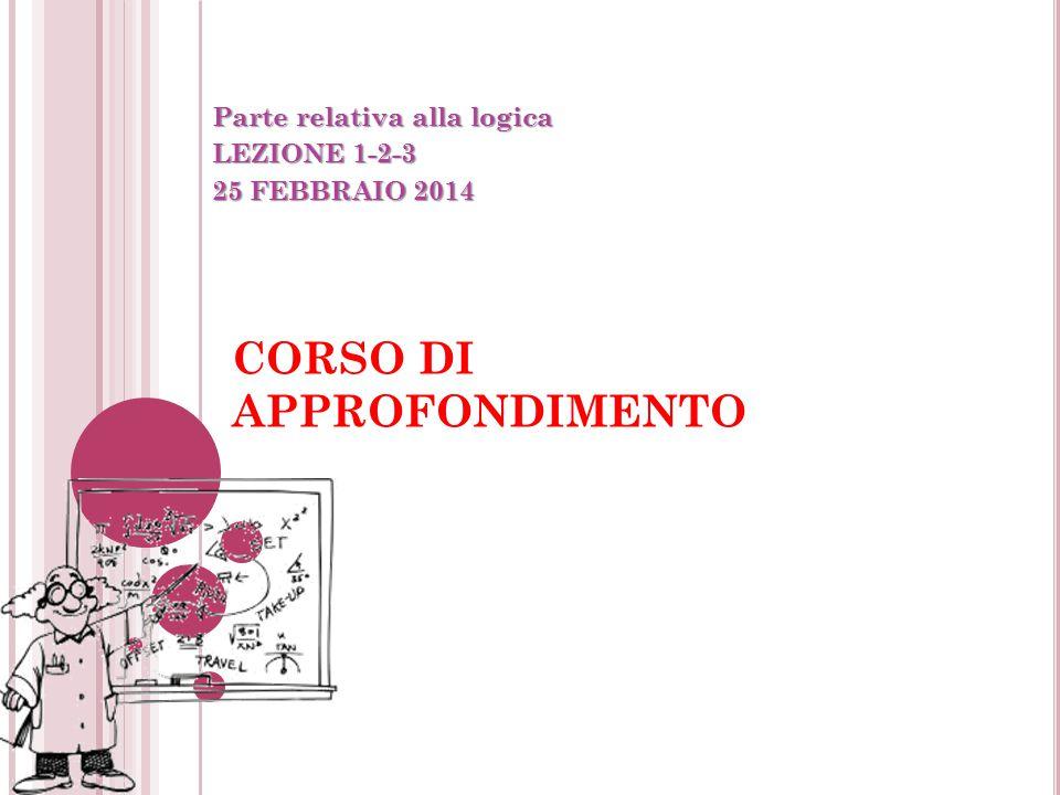 CORSO DI APPROFONDIMENTO Parte relativa alla logica LEZIONE 1-2-3 25 FEBBRAIO 2014