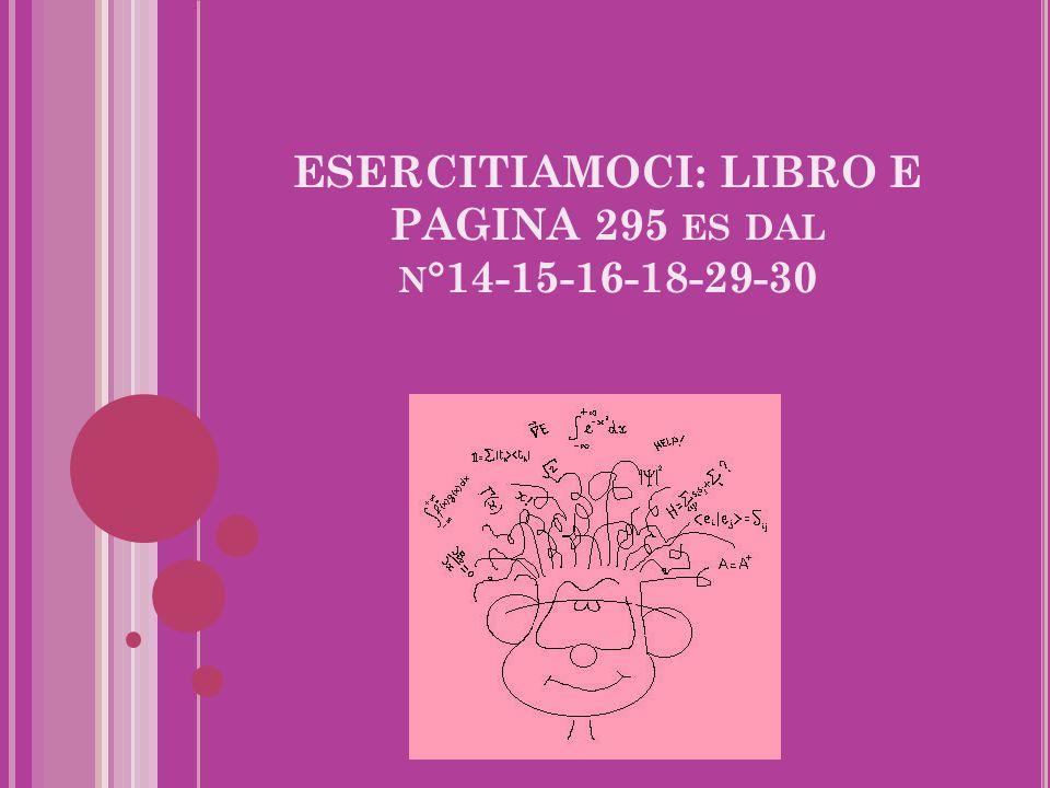 ESERCITIAMOCI: LIBRO E PAGINA 295 ES DAL N °14-15-16-18-29-30