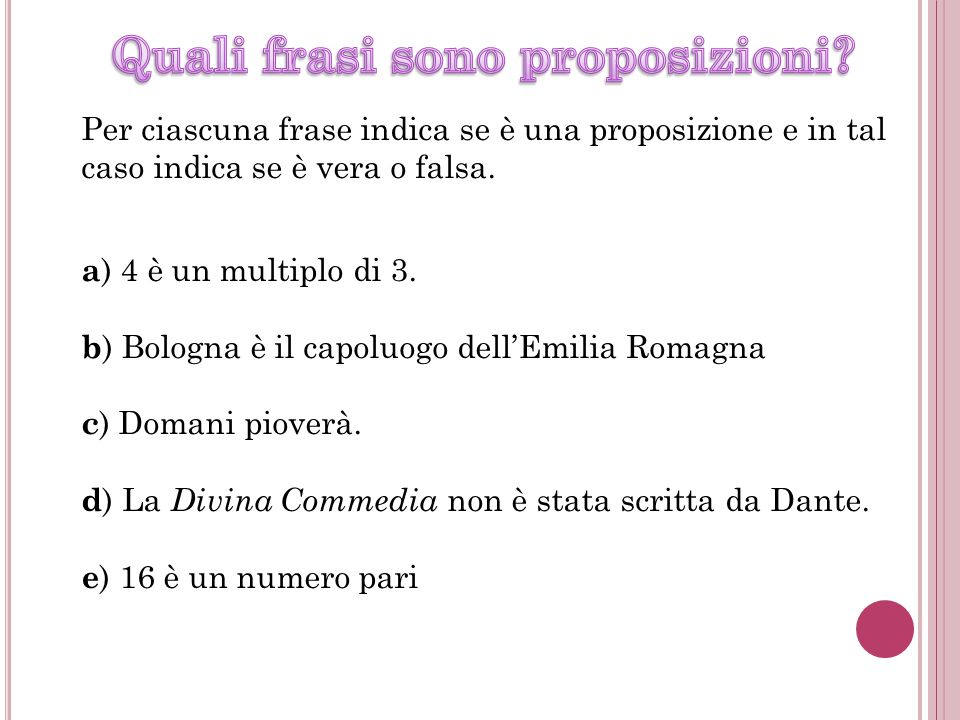 Per ciascuna frase indica se è una proposizione e in tal caso indica se è vera o falsa. a ) 4 è un multiplo di 3. b ) Bologna è il capoluogo dell'Emil