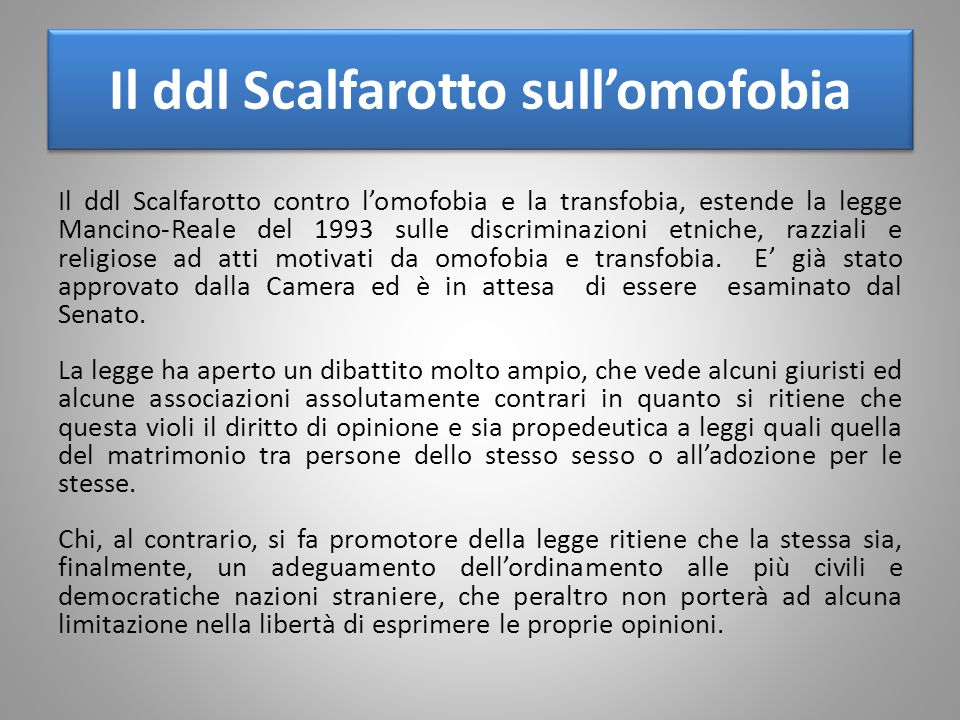 Il ddl Scalfarotto sull'omofobia Il ddl Scalfarotto contro l'omofobia e la transfobia, estende la legge Mancino-Reale del 1993 sulle discriminazioni etniche, razziali e religiose ad atti motivati da omofobia e transfobia.
