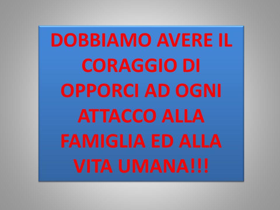 DOBBIAMO AVERE IL CORAGGIO DI OPPORCI AD OGNI ATTACCO ALLA FAMIGLIA ED ALLA VITA UMANA!!!