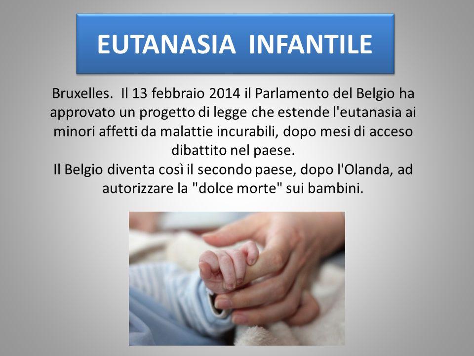 EUTANASIA INFANTILE Bruxelles. Il 13 febbraio 2014 il Parlamento del Belgio ha approvato un progetto di legge che estende l'eutanasia ai minori affett