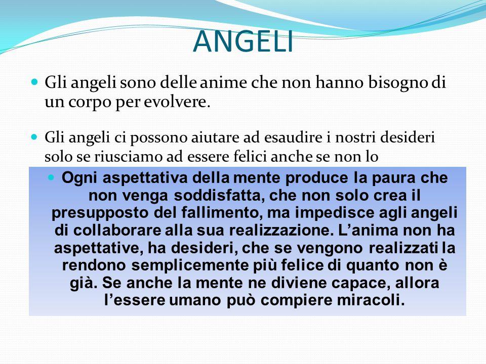 ANGELI Gli angeli sono delle anime che non hanno bisogno di un corpo per evolvere. Gli angeli ci possono aiutare ad esaudire i nostri desideri solo se