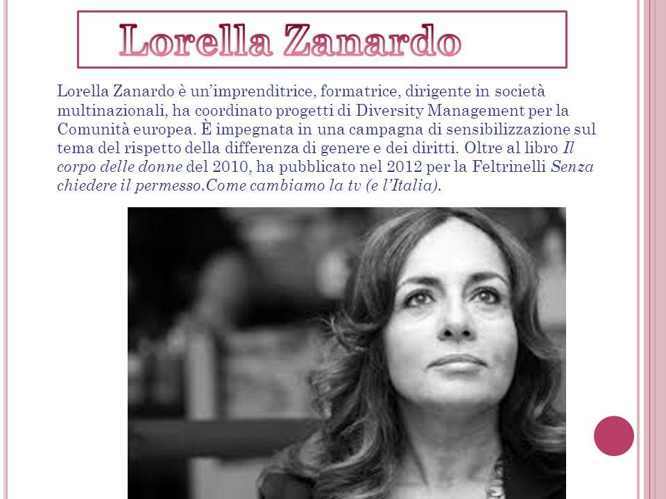 Lorella Zanardo è un'imprenditrice, formatrice, dirigente in società multinazionali, ha coordinato progetti di Diversity Management per la Comunità europea.