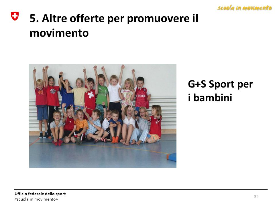 Ufficio federale dello sport «scuola in movimento» G+S Sport per i bambini 32 5. Altre offerte per promuovere il movimento
