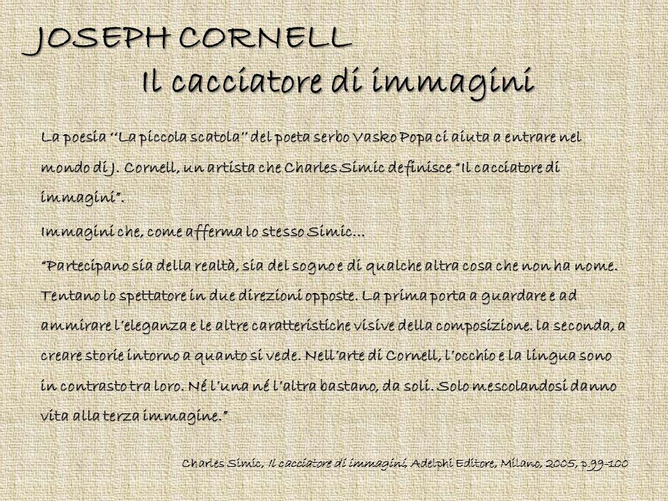 JOSEPH CORNELL Il cacciatore di immagini La poesia ''La piccola scatola'' del poeta serbo Vasko Popa ci aiuta a entrare nel mondo di J. Cornell, un ar