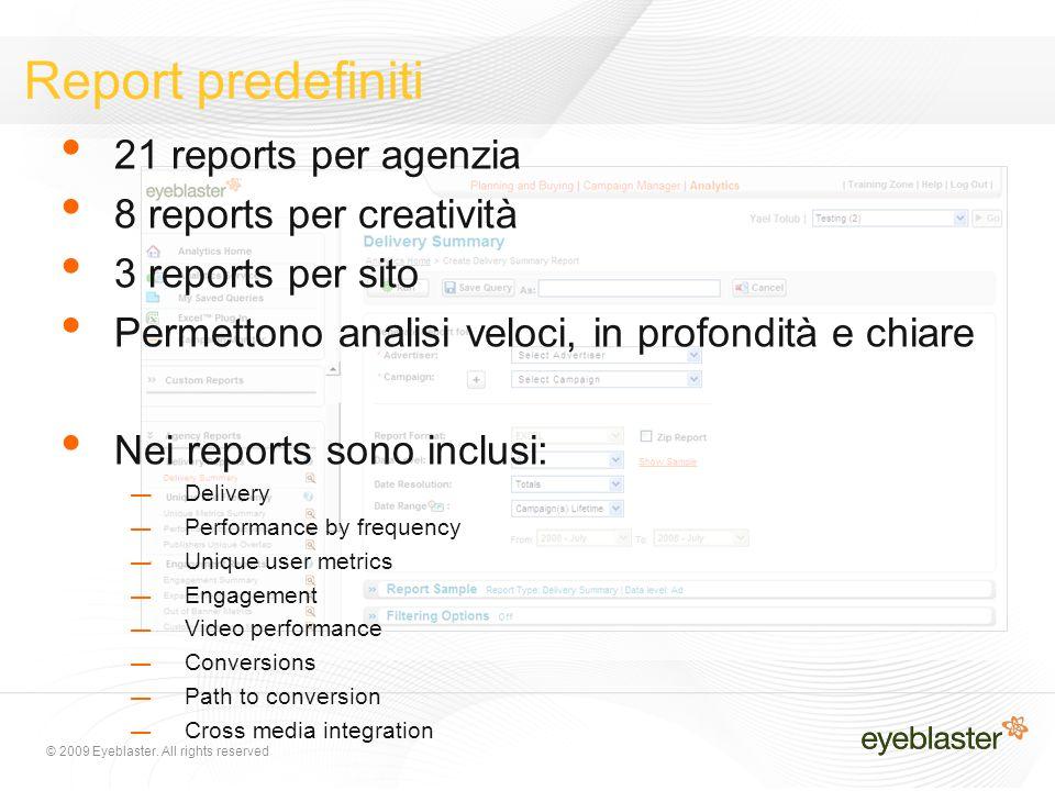 © 2009 Eyeblaster. All rights reserved Report predefiniti 21 reports per agenzia 8 reports per creatività 3 reports per sito Permettono analisi veloci