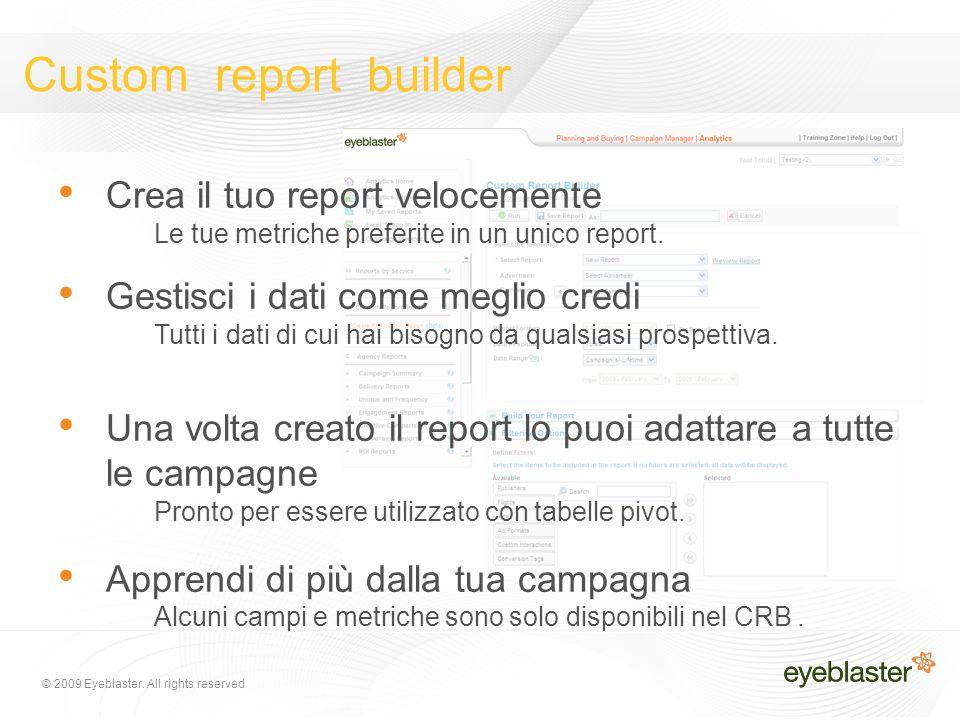 © 2009 Eyeblaster. All rights reserved Custom report builder Crea il tuo report velocemente Le tue metriche preferite in un unico report. Gestisci i d