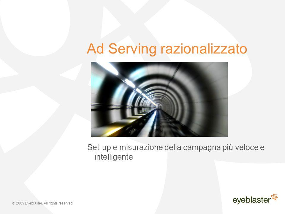 © 2009 Eyeblaster. All rights reserved Ad Serving razionalizzato Set-up e misurazione della campagna più veloce e intelligente