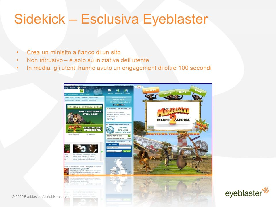 © 2009 Eyeblaster. All rights reserved Sidekick – Esclusiva Eyeblaster Crea un minisito a fianco di un sito Non intrusivo – è solo su iniziativa dell'