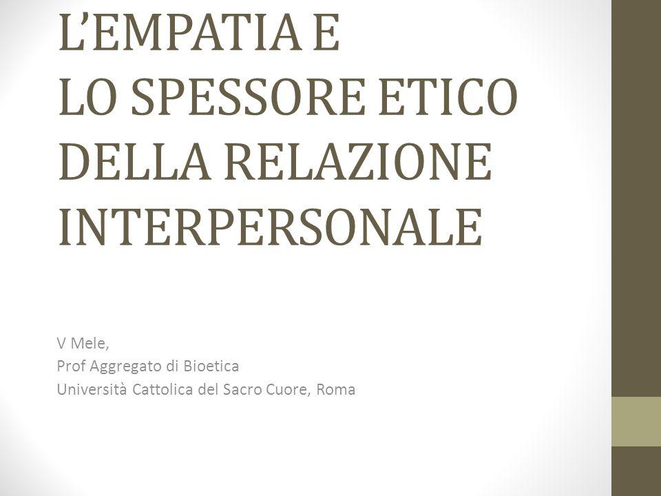 L'EMPATIA E LO SPESSORE ETICO DELLA RELAZIONE INTERPERSONALE V Mele, Prof Aggregato di Bioetica Università Cattolica del Sacro Cuore, Roma