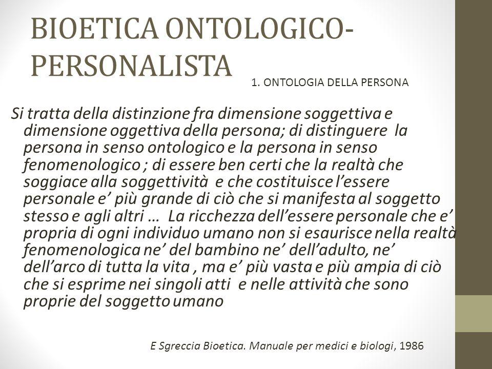 BIOETICA ONTOLOGICO- PERSONALISTA Si tratta della distinzione fra dimensione soggettiva e dimensione oggettiva della persona; di distinguere la person
