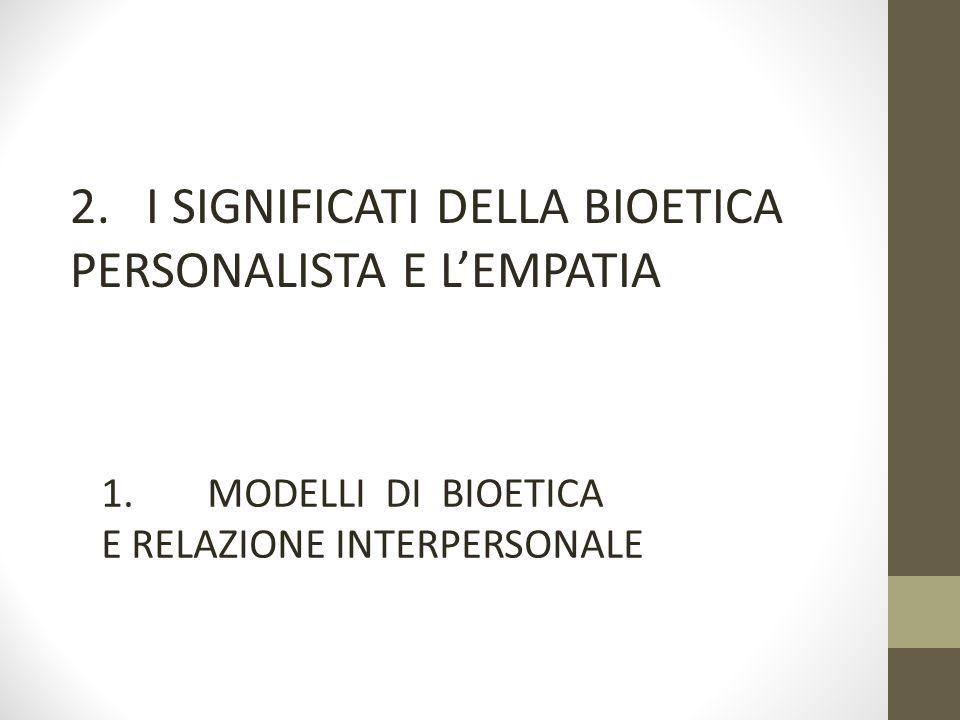 2. I SIGNIFICATI DELLA BIOETICA PERSONALISTA E L'EMPATIA 1. MODELLI DI BIOETICA E RELAZIONE INTERPERSONALE