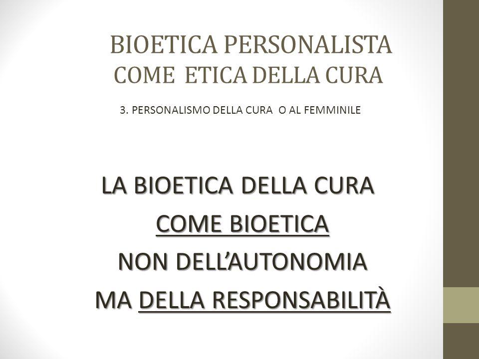 BIOETICA PERSONALISTA COME ETICA DELLA CURA LA BIOETICA DELLA CURA LA BIOETICA DELLA CURA COME BIOETICA NON DELL'AUTONOMIA MA DELLA RESPONSABILITÀ 3.