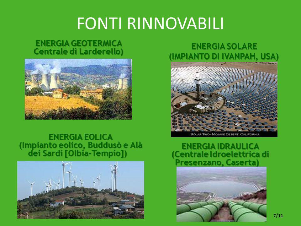 FONTI RINNOVABILI ENERGIA SOLARE (IMPIANTO DI IVANPAH, USA) ENERGIA SOLARE (IMPIANTO DI IVANPAH, USA) ENERGIA GEOTERMICA Centrale di Larderello) ENERGIA EOLICA (Impianto eolico, Buddusò e Alà dei Sardi [Olbia-Tempio]) ENERGIA IDRAULICA (Centrale Idroelettrica di Presenzano, Caserta) 7/11