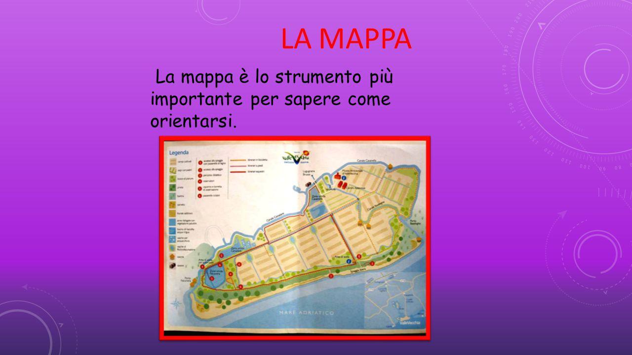 LA MAPPA La mappa è lo strumento più importante per sapere come orientarsi.