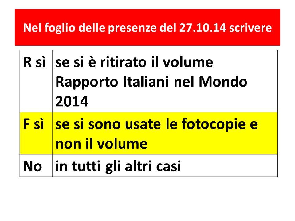 Nel foglio delle presenze del 27.10.14 scrivere R sìse si è ritirato il volume Rapporto Italiani nel Mondo 2014 F sìse si sono usate le fotocopie e no