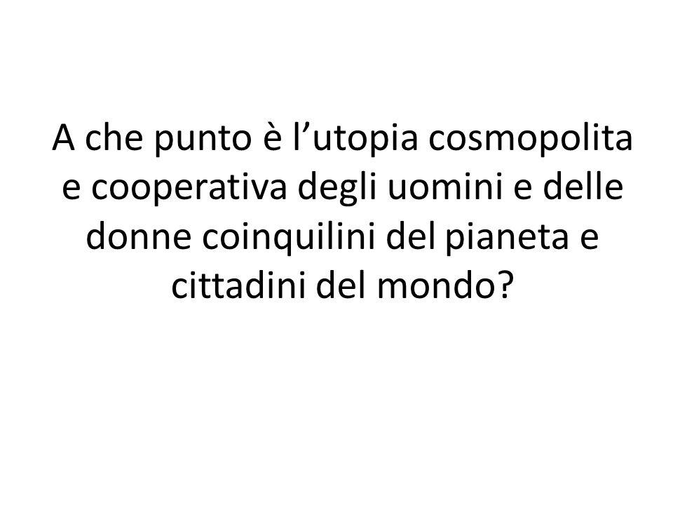 A che punto è l'utopia cosmopolita e cooperativa degli uomini e delle donne coinquilini del pianeta e cittadini del mondo?