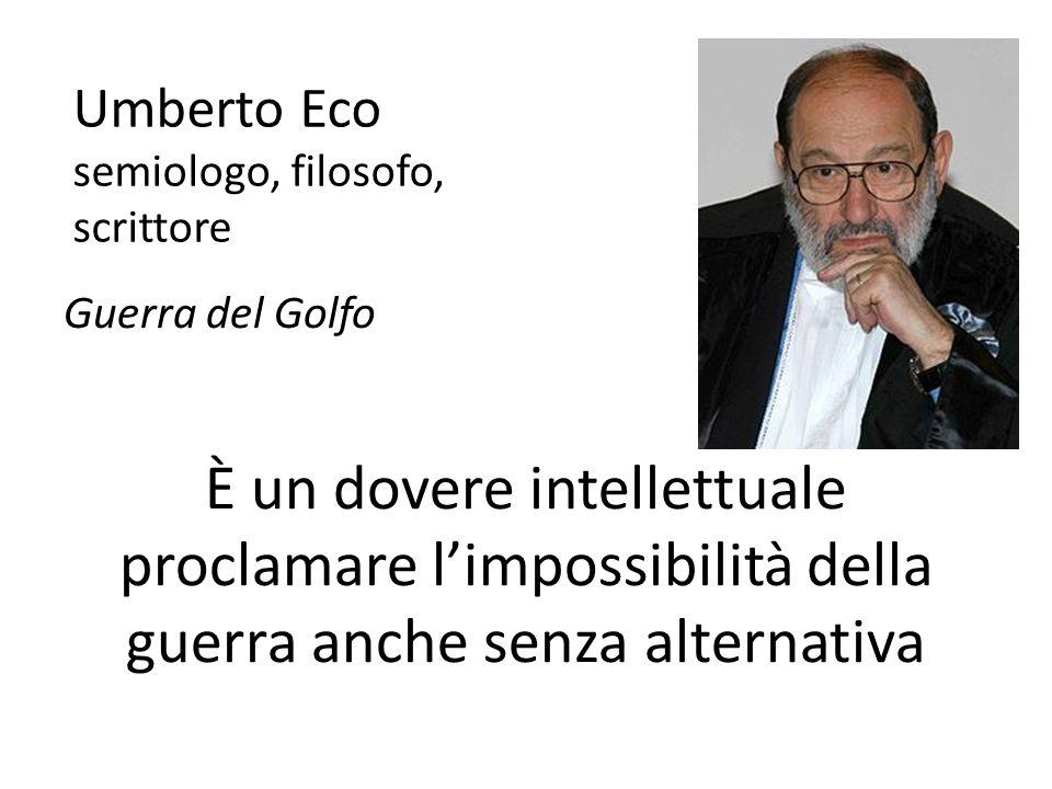 Umberto Eco semiologo, filosofo, scrittore Guerra del Golfo È un dovere intellettuale proclamare l'impossibilità della guerra anche senza alternativa