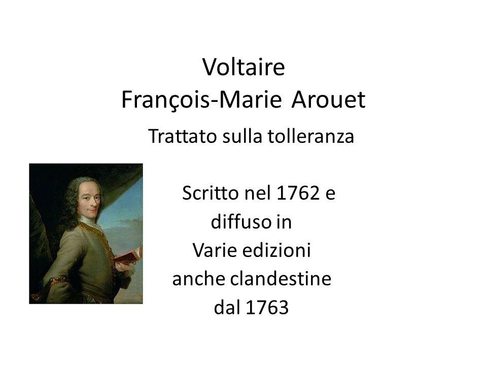 Voltaire François-Marie Arouet Trattato sulla tolleranza Scritto nel 1762 e diffuso in Varie edizioni anche clandestine dal 1763