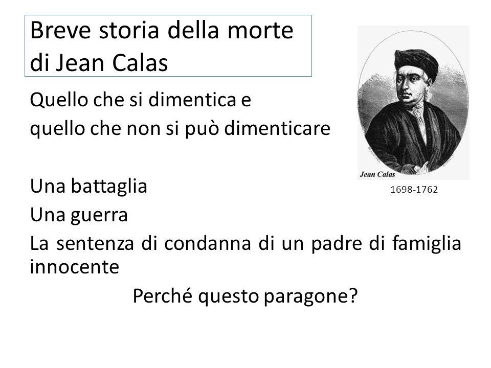 Breve storia della morte di Jean Calas Quello che si dimentica e quello che non si può dimenticare Una battaglia 1698-1762 Una guerra La sentenza di c